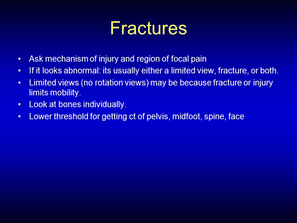 Fractures Ask mechanism of injury and region of focal pain If it looks abnormal: its usually either a limited view, fracture, or both. Limited views (