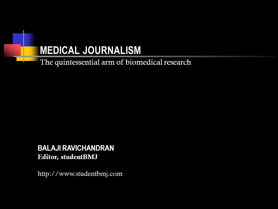 MEDICAL JOURNALISM The quintessential arm of biomedical research What you must on no account do is wait for inspiration —John Braine Five simple steps to get published in the studentBMJ Pitch the idea to the editor (studenteditor@bmj.com) Consult the author guidelines available on our website studentbmj.com Write the article, with an expert, if necessary Submit the article at http://submit.bmj.com Wait for a decision after peer-review Write for us… BALAJI RAVICHANDRAN Editor, studentBMJ