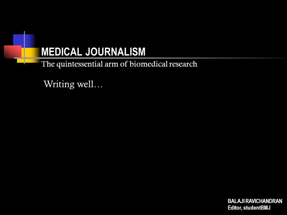 MEDICAL JOURNALISM The quintessential arm of biomedical research Writing well… BALAJI RAVICHANDRAN Editor, studentBMJ