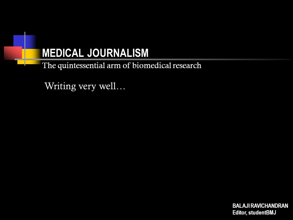 MEDICAL JOURNALISM The quintessential arm of biomedical research Writing very well… BALAJI RAVICHANDRAN Editor, studentBMJ