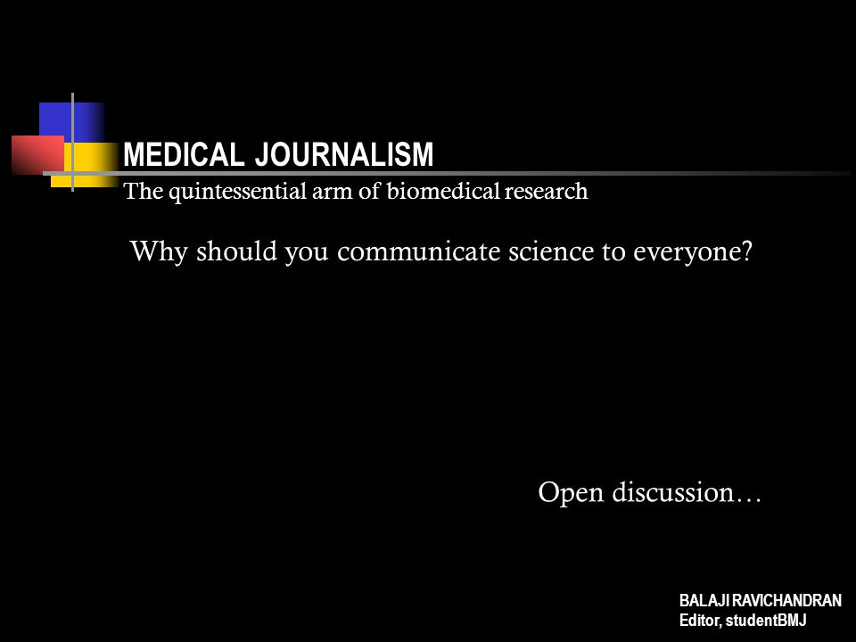 MEDICAL JOURNALISM The quintessential arm of biomedical research Plan a proper structure for the article, and stick to it To write is to experiment, and writing is a science—so, take time to structure the article Where it is possible to avoid redundancy, avoid it; it is always a struggle deciding what to leave out Have an engaging introduction, logical development of the body, and an appropriate conclusion Research, organise and revise BALAJI RAVICHANDRAN Editor, studentBMJ Organise