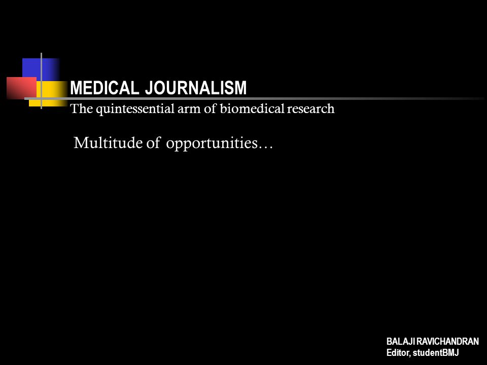 MEDICAL JOURNALISM The quintessential arm of biomedical research Multitude of opportunities… BALAJI RAVICHANDRAN Editor, studentBMJ