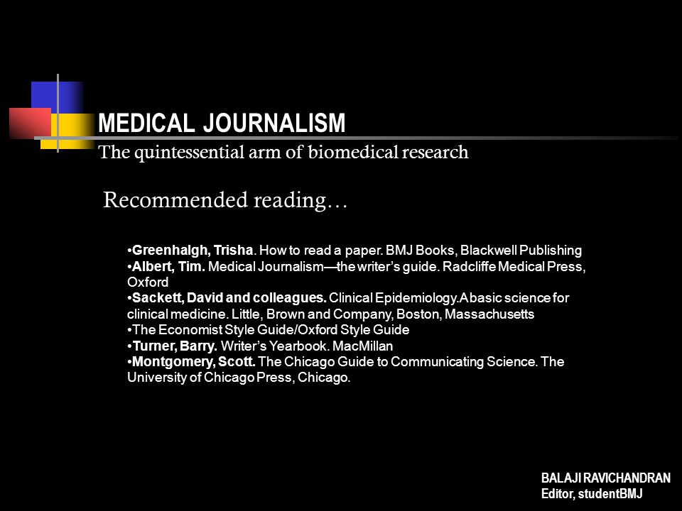MEDICAL JOURNALISM The quintessential arm of biomedical research Greenhalgh, Trisha. How to read a paper. BMJ Books, Blackwell Publishing Albert, Tim.