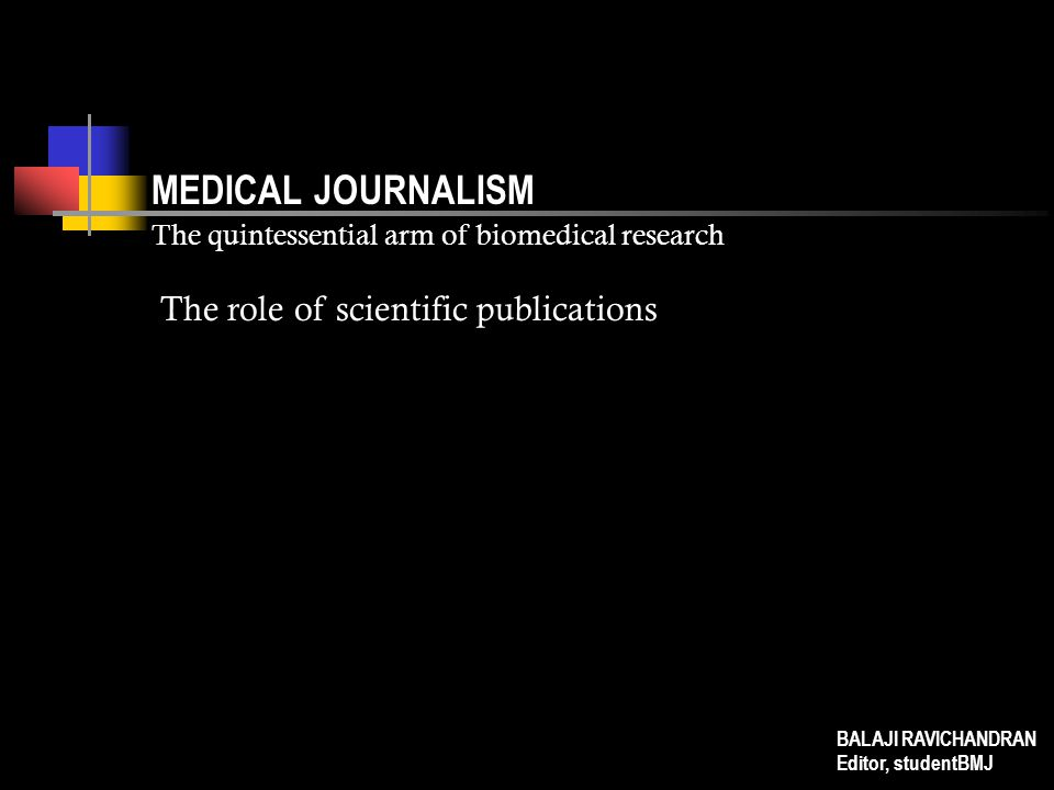 MEDICAL JOURNALISM The quintessential arm of biomedical research The role of scientific publications BALAJI RAVICHANDRAN Editor, studentBMJ