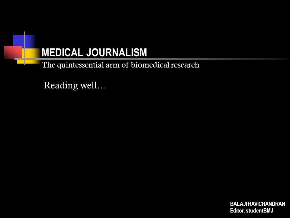 MEDICAL JOURNALISM The quintessential arm of biomedical research Reading well… BALAJI RAVICHANDRAN Editor, studentBMJ