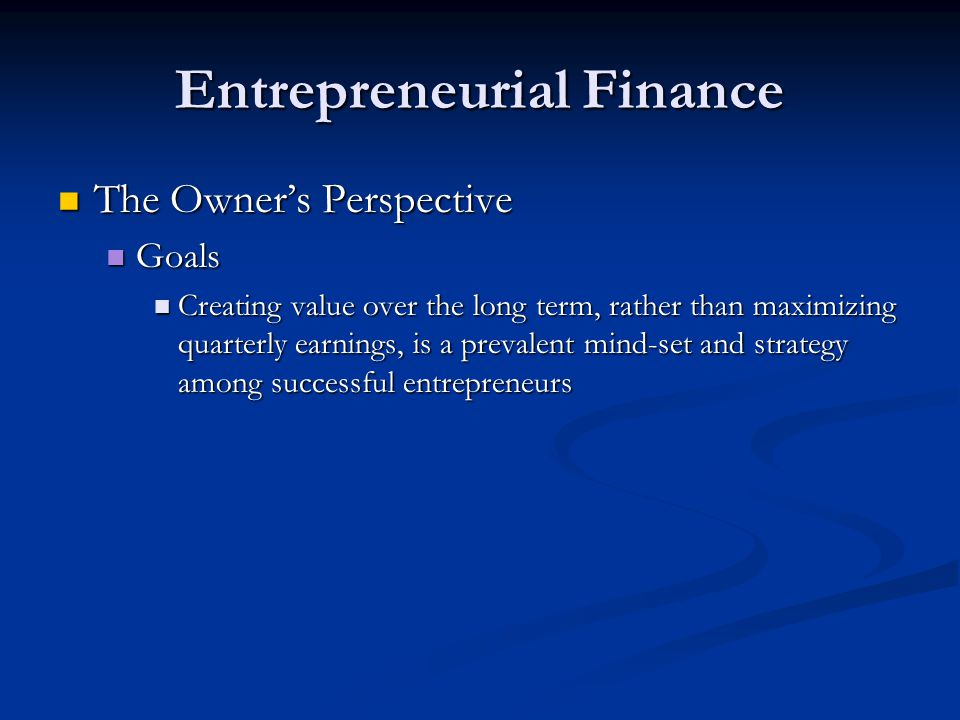 Entrepreneurial Finance The Owner's Perspective The Owner's Perspective Goals Goals Creating value over the long term, rather than maximizing quarterl