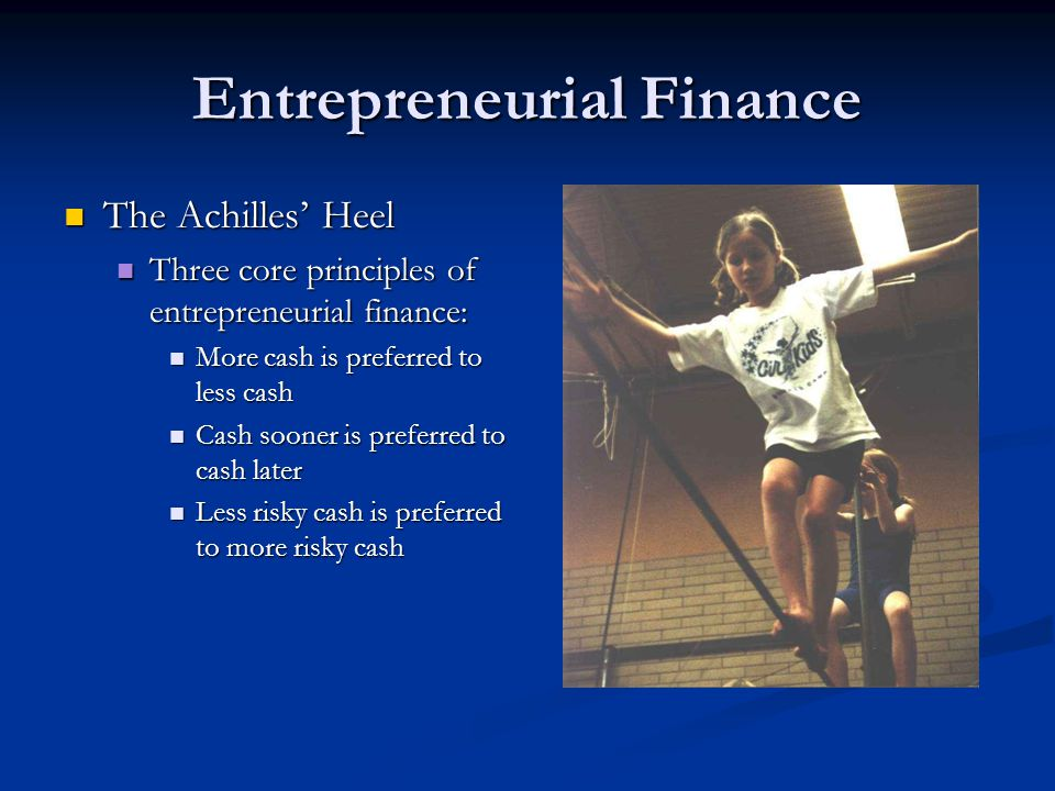 Entrepreneurial Finance The Achilles' Heel The Achilles' Heel Three core principles of entrepreneurial finance: Three core principles of entrepreneuri