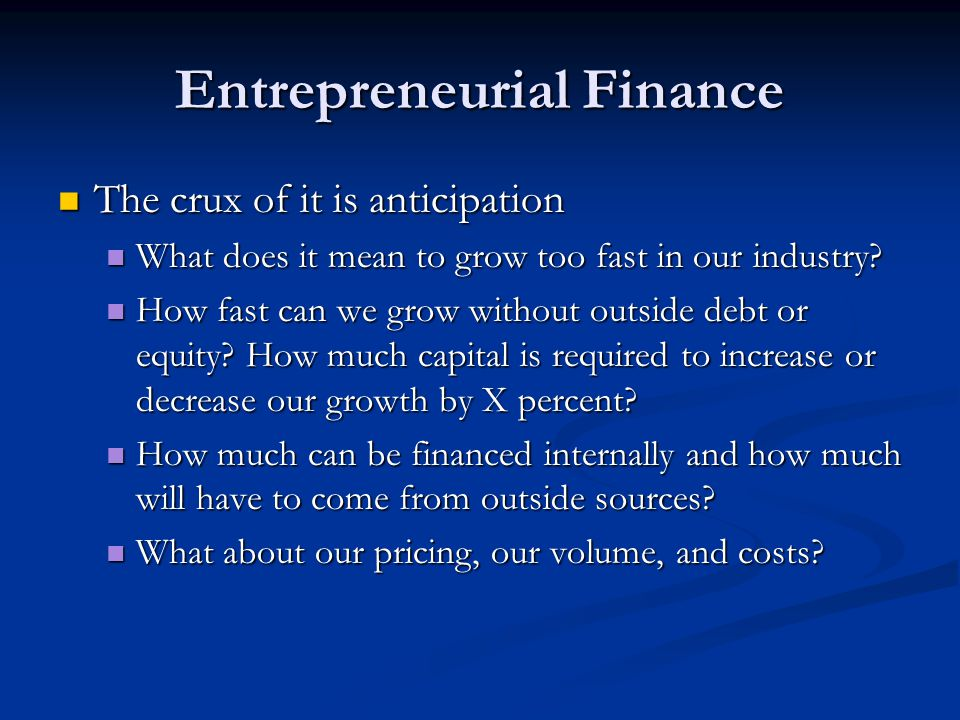 Entrepreneurial Finance The crux of it is anticipation The crux of it is anticipation What does it mean to grow too fast in our industry? What does it