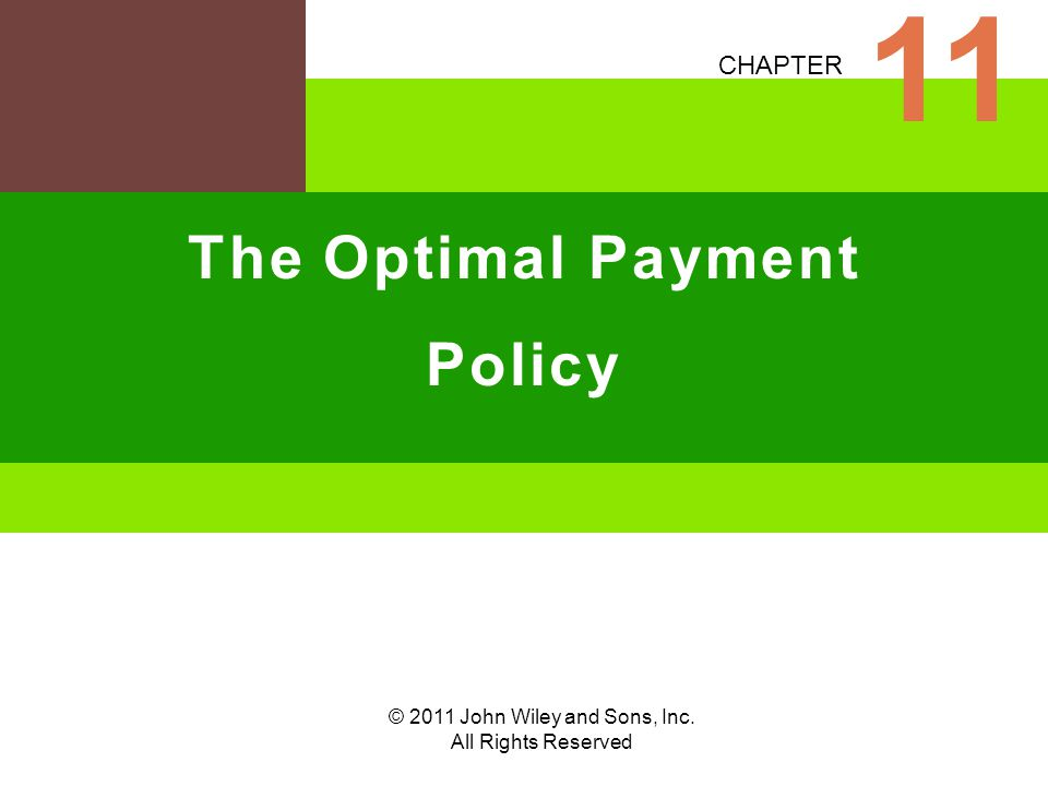 © 2011 John Wiley and Sons, Inc. All Rights Reserved CHAPTER The Optimal Payment Policy 11