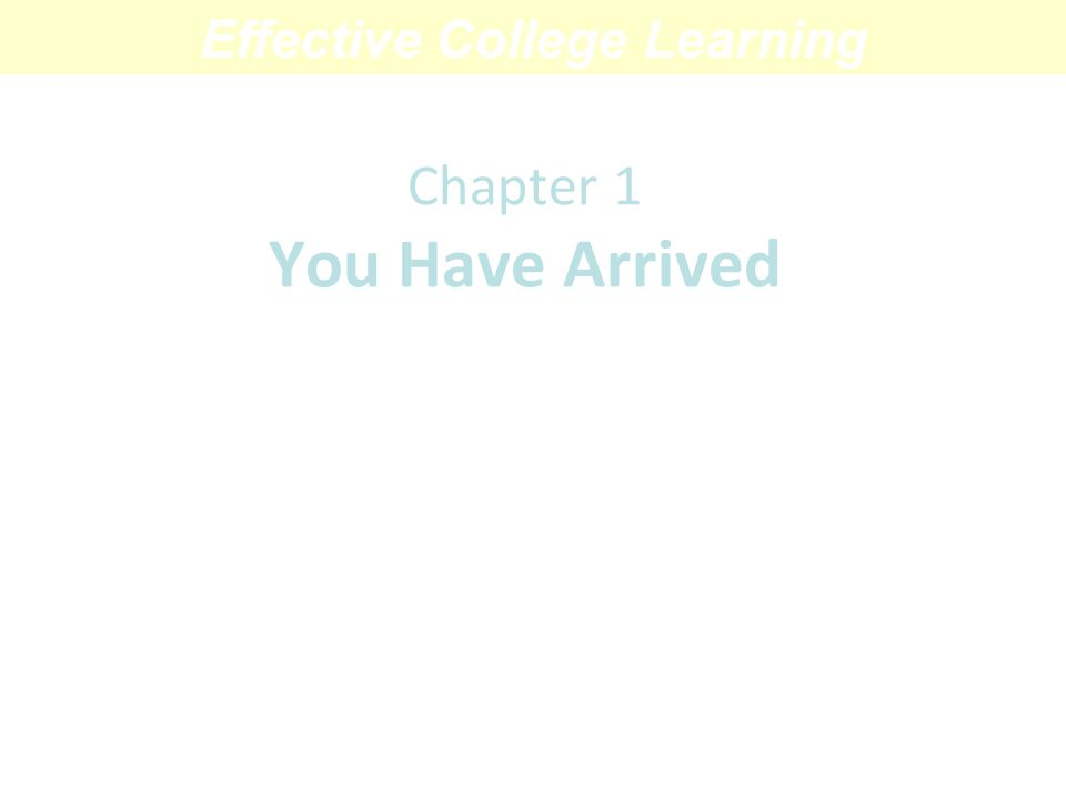 Chapter 1 You Have Arrived A Primer on College Life Effective College Learning