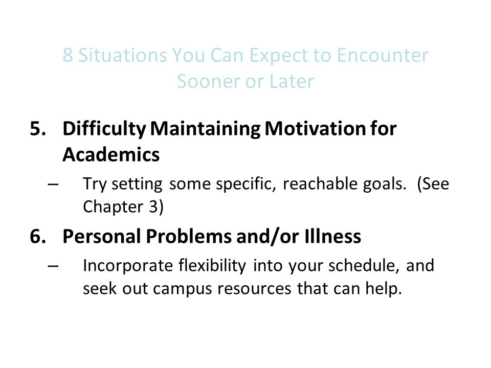 8 Situations You Can Expect to Encounter Sooner or Later 5.Difficulty Maintaining Motivation for Academics – Try setting some specific, reachable goal