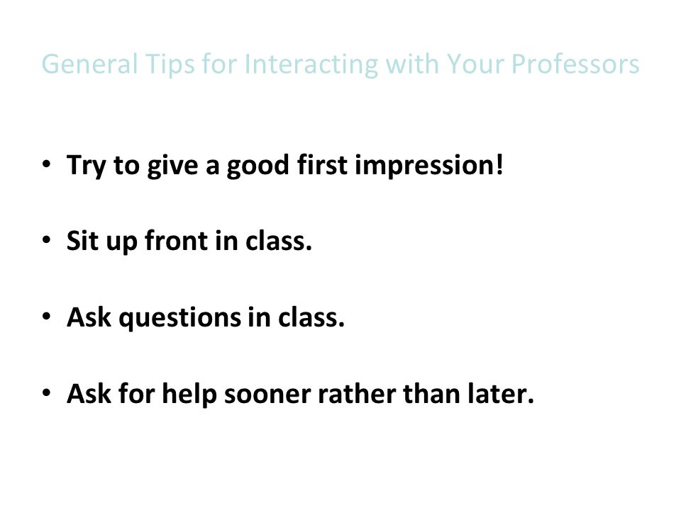 General Tips for Interacting with Your Professors Try to give a good first impression! Sit up front in class. Ask questions in class. Ask for help soo