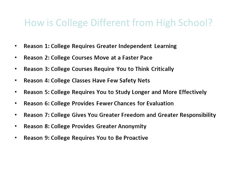 Reason 1: College Requires Greater Independent Learning High school teachers provide many study aids, whereas… College professors expect you to know learning strategies and to learn on your own.