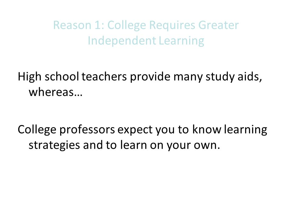 Reason 1: College Requires Greater Independent Learning High school teachers provide many study aids, whereas… College professors expect you to know l