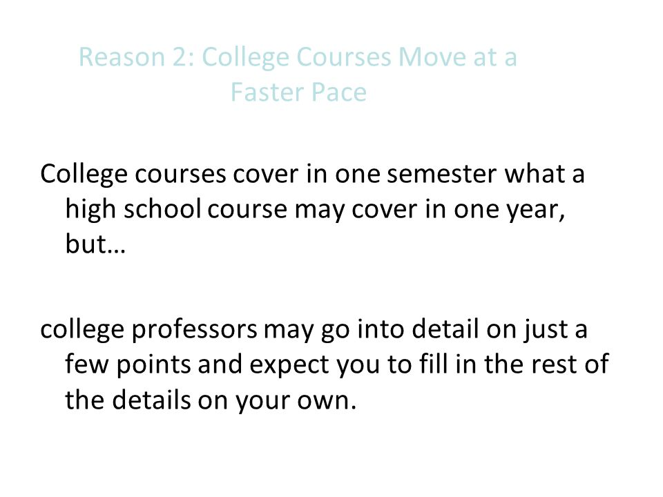 Reason 2: College Courses Move at a Faster Pace College courses cover in one semester what a high school course may cover in one year, but… college pr