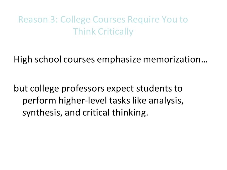 Reason 3: College Courses Require You to Think Critically High school courses emphasize memorization… but college professors expect students to perfor