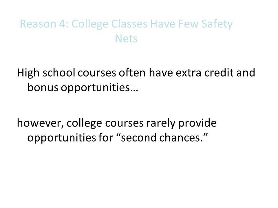 Reason 4: College Classes Have Few Safety Nets High school courses often have extra credit and bonus opportunities… however, college courses rarely pr