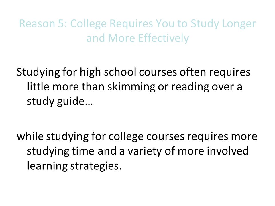 Reason 5: College Requires You to Study Longer and More Effectively Studying for high school courses often requires little more than skimming or readi