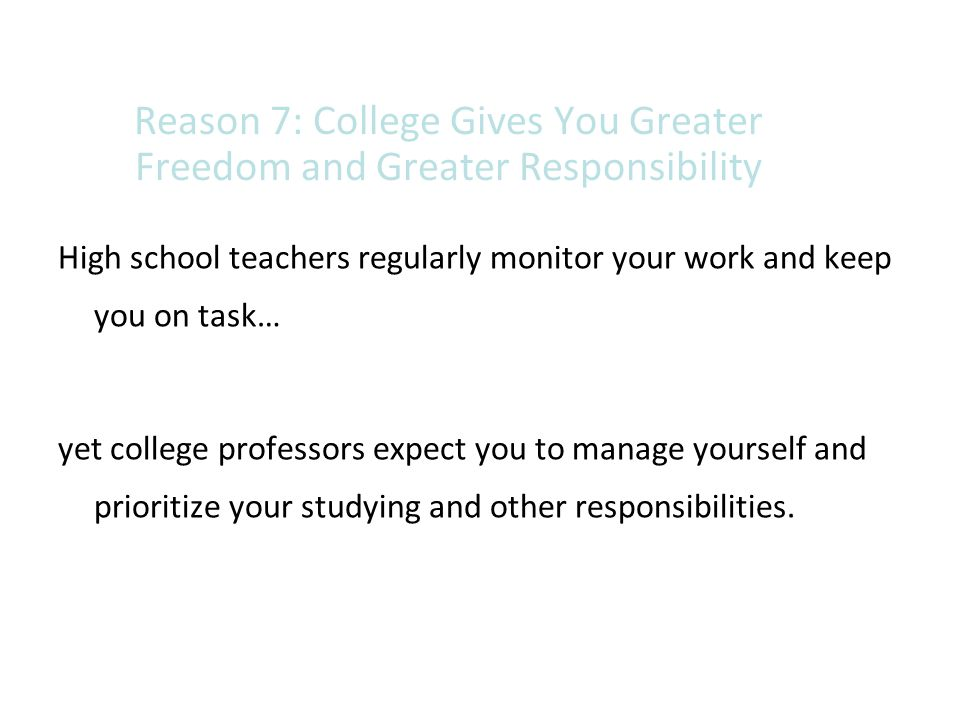 Reason 7: College Gives You Greater Freedom and Greater Responsibility High school teachers regularly monitor your work and keep you on task… yet coll