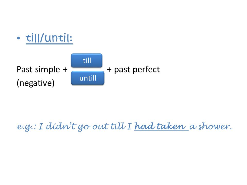 till/until: Past simple + + past perfect (negative) e.g.: I didn't go out till I had taken a shower.