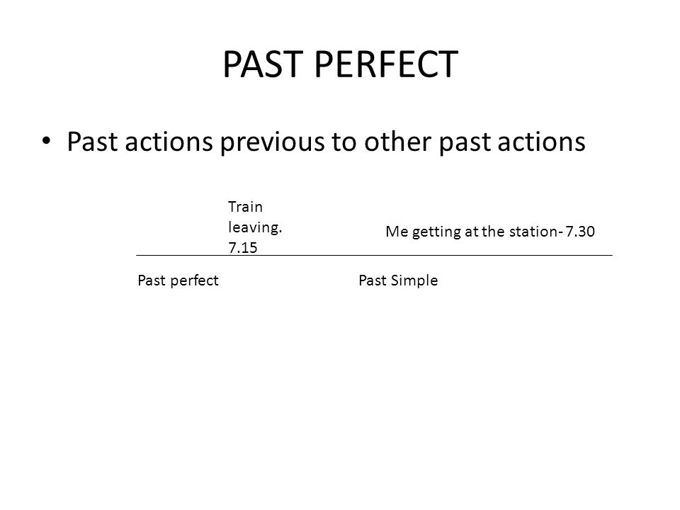PAST PERFECT Past actions previous to other past actions Past perfectPast Simple Train leaving.