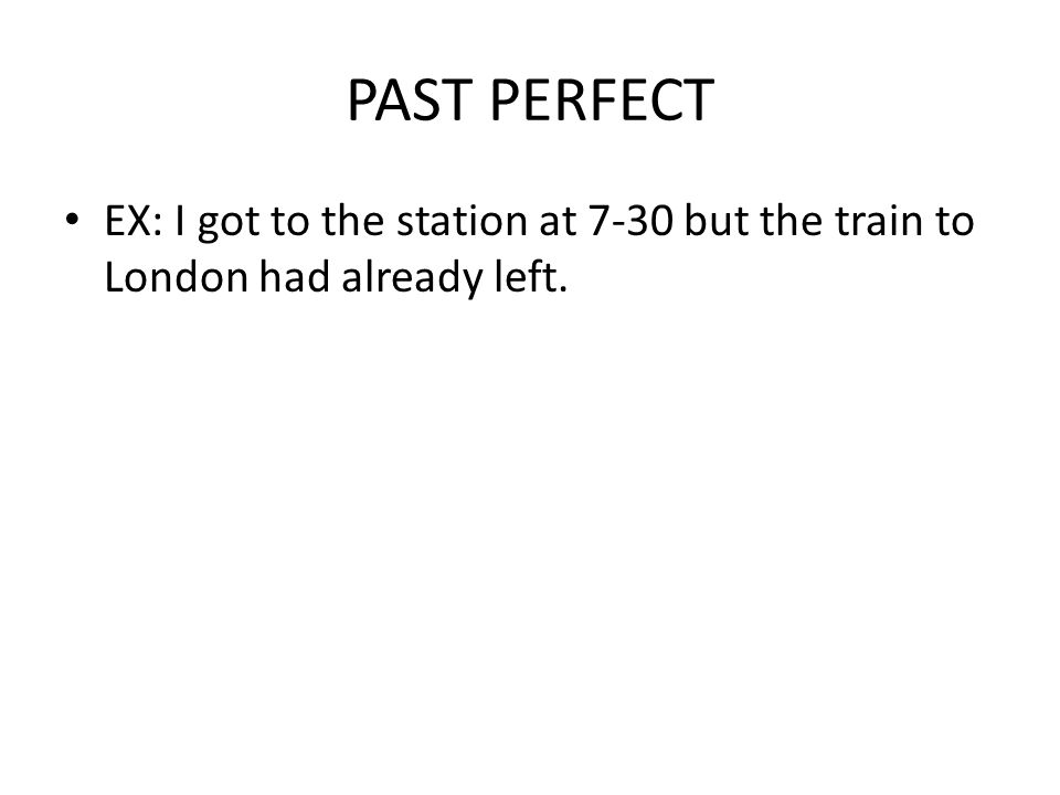PAST PERFECT EX: I got to the station at 7-30 but the train to London had already left.