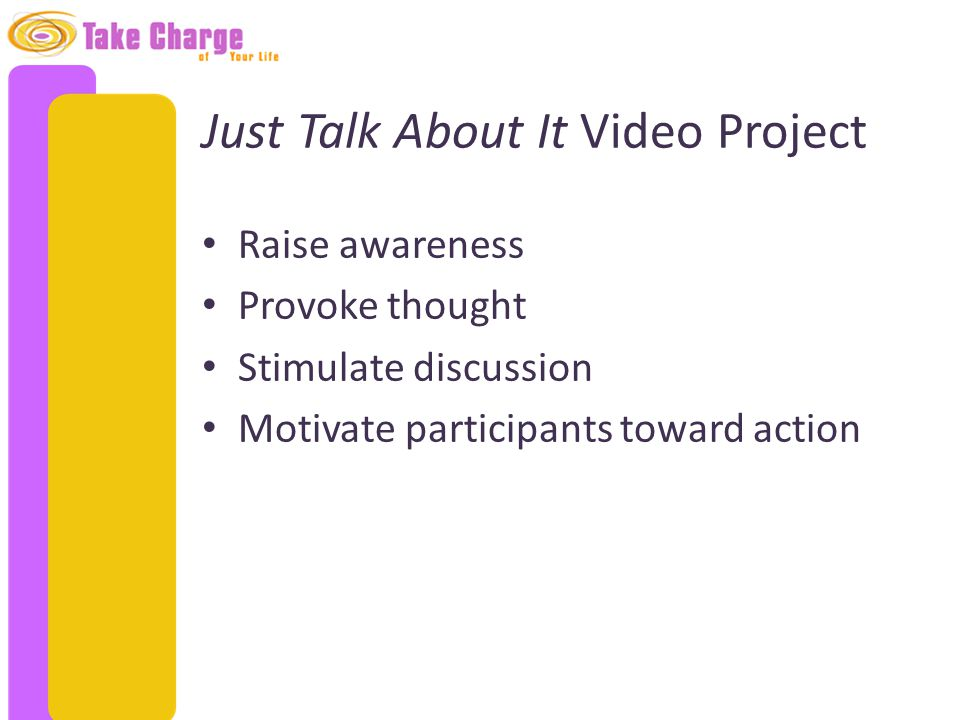 Just Talk About It Video Project Raise awareness Provoke thought Stimulate discussion Motivate participants toward action