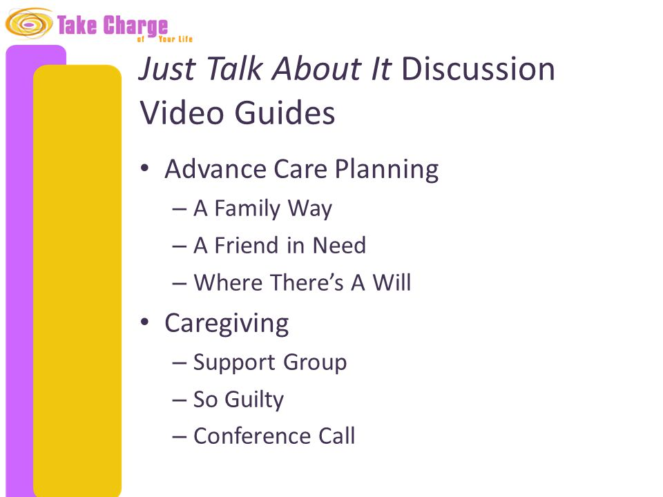 Just Talk About It Discussion Video Guides Advance Care Planning – A Family Way – A Friend in Need – Where There's A Will Caregiving – Support Group –
