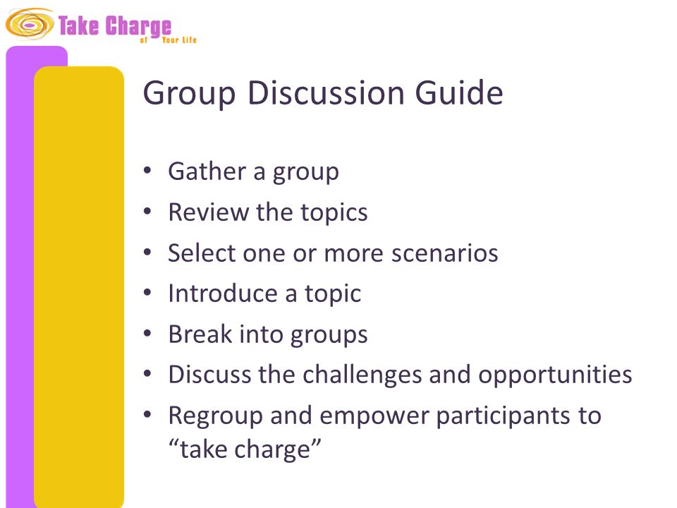 Group Discussion Guide Gather a group Review the topics Select one or more scenarios Introduce a topic Break into groups Discuss the challenges and op