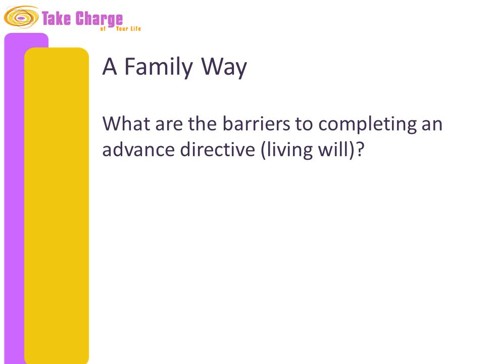 A Family Way What are the barriers to completing an advance directive (living will)?