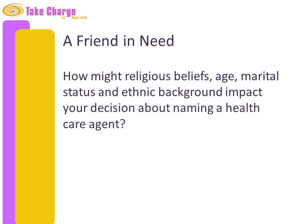 A Friend in Need How might religious beliefs, age, marital status and ethnic background impact your decision about naming a health care agent?