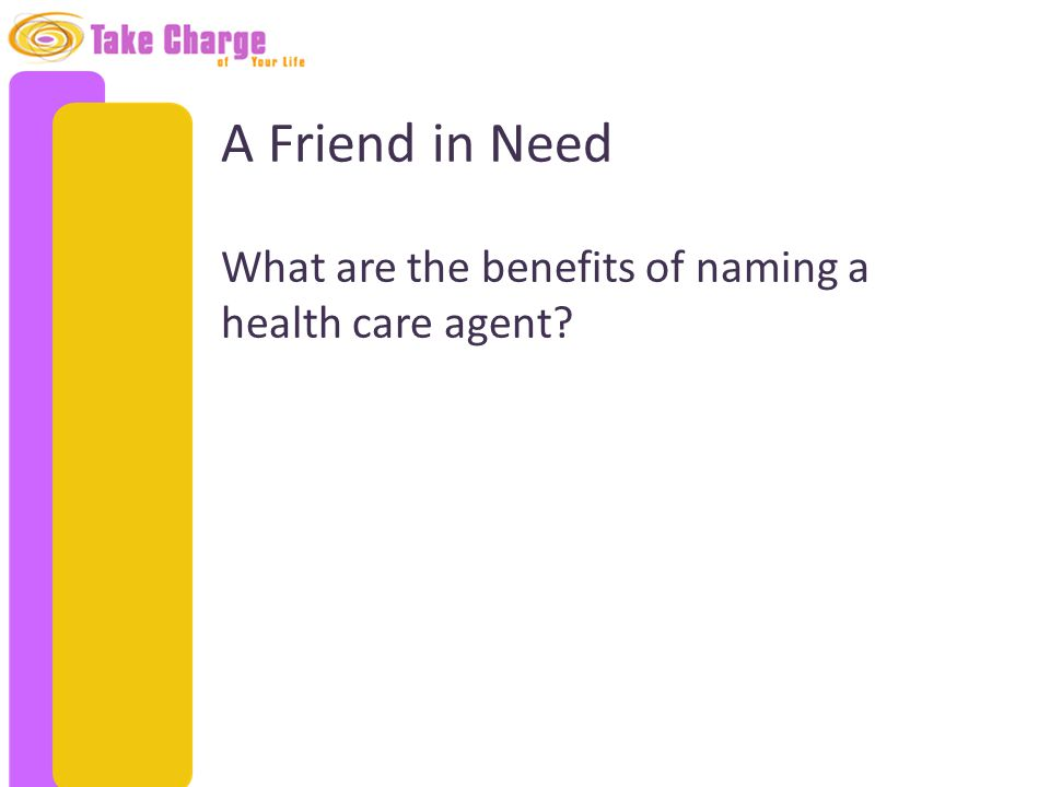 A Friend in Need What are the benefits of naming a health care agent?