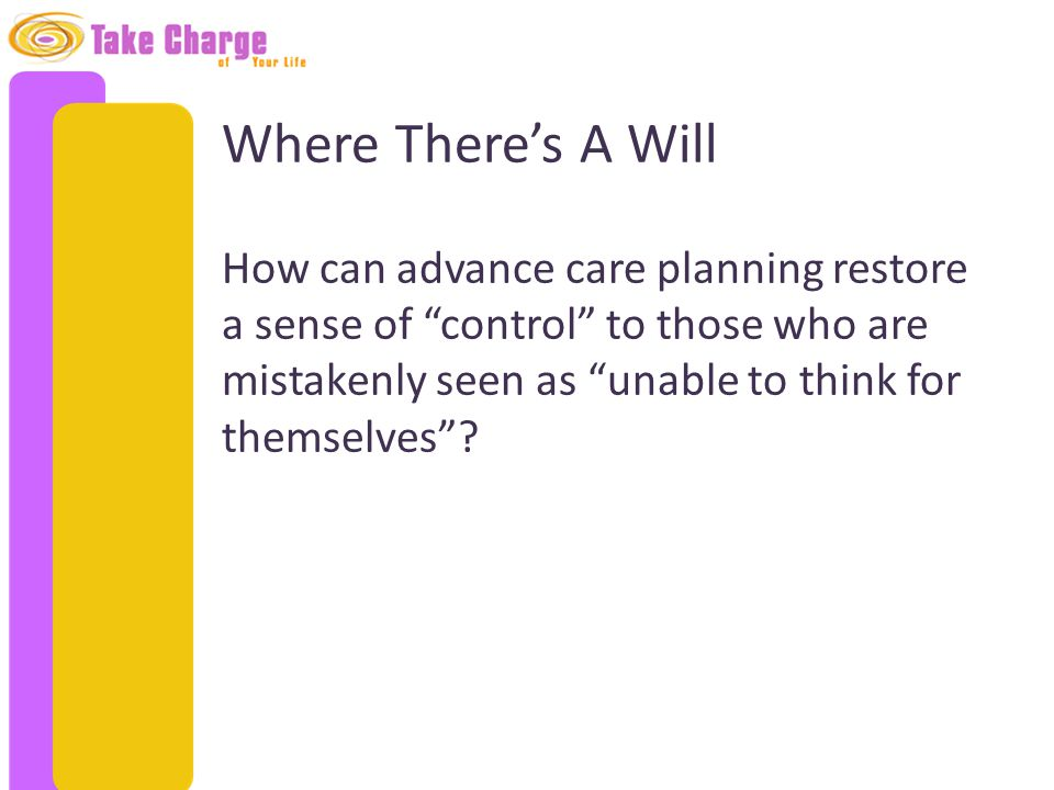 "Where There's A Will How can advance care planning restore a sense of ""control"" to those who are mistakenly seen as ""unable to think for themselves""?"
