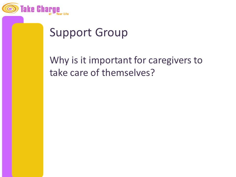 Support Group Why is it important for caregivers to take care of themselves?