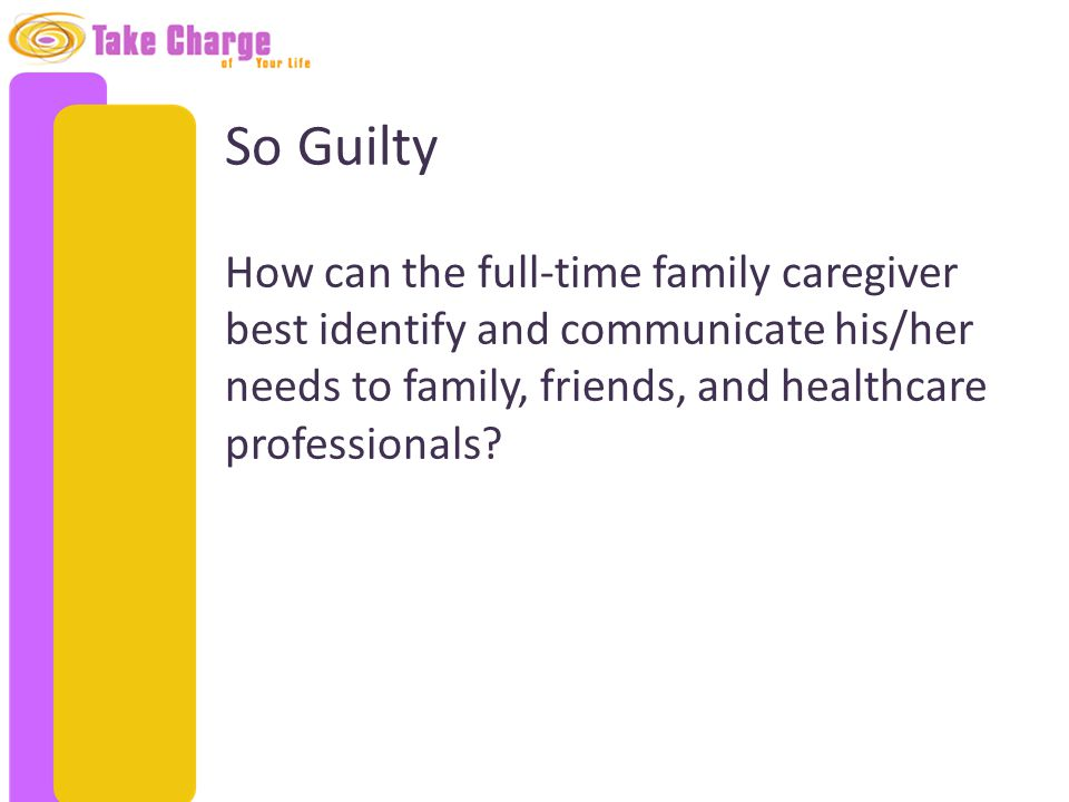 So Guilty How can the full-time family caregiver best identify and communicate his/her needs to family, friends, and healthcare professionals?
