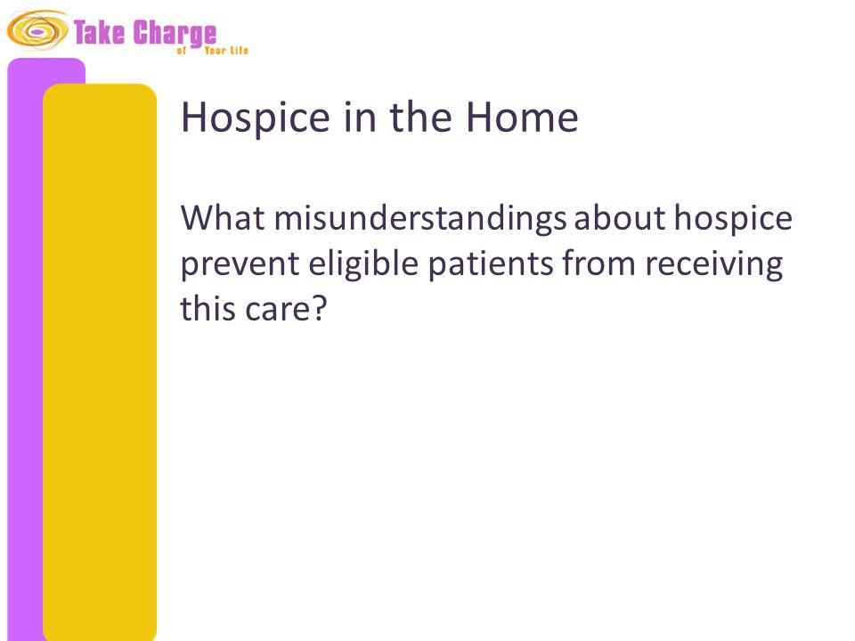 Hospice in the Home What misunderstandings about hospice prevent eligible patients from receiving this care?