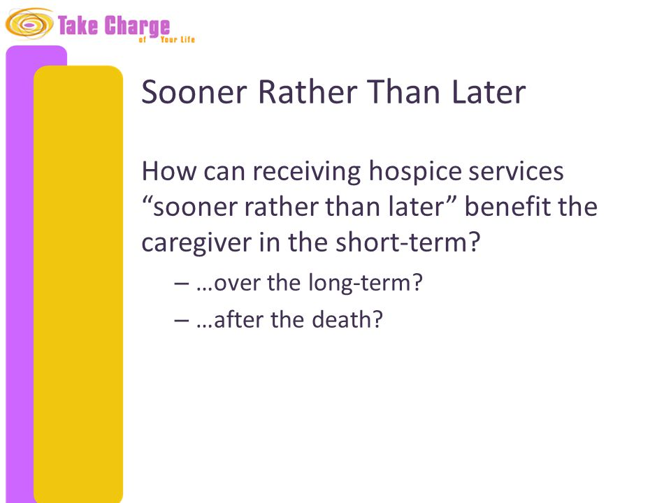 "Sooner Rather Than Later How can receiving hospice services ""sooner rather than later"" benefit the caregiver in the short-term? – …over the long-term?"