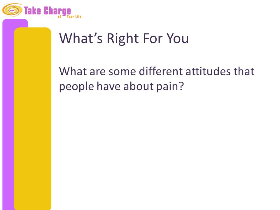 What's Right For You What are some different attitudes that people have about pain?