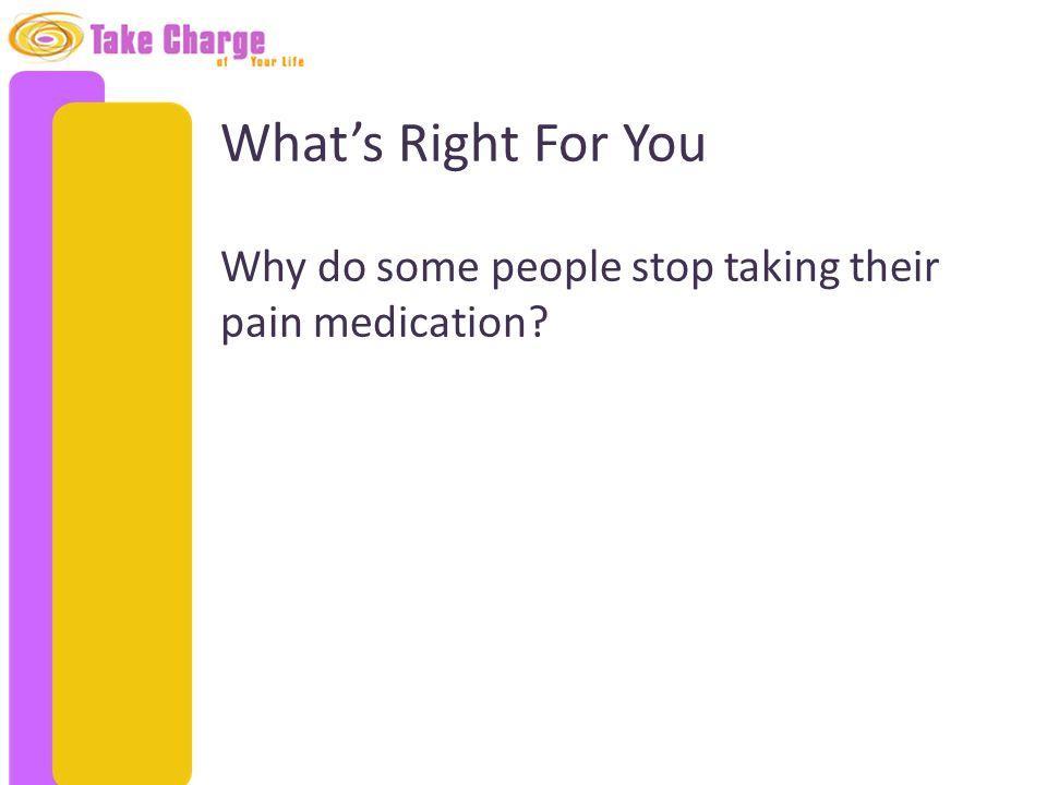 What's Right For You Why do some people stop taking their pain medication?