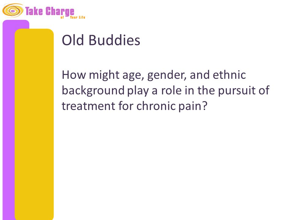 Old Buddies How might age, gender, and ethnic background play a role in the pursuit of treatment for chronic pain?