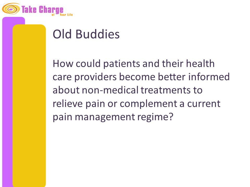 Old Buddies How could patients and their health care providers become better informed about non-medical treatments to relieve pain or complement a cur
