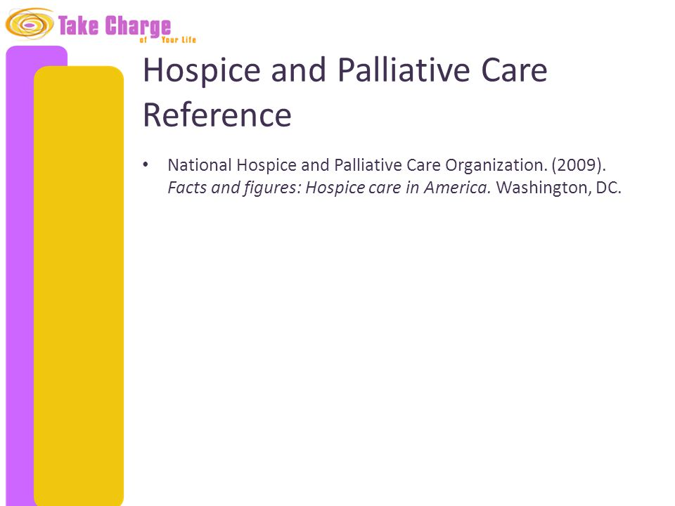 Hospice and Palliative Care Reference National Hospice and Palliative Care Organization. (2009). Facts and figures: Hospice care in America. Washingto