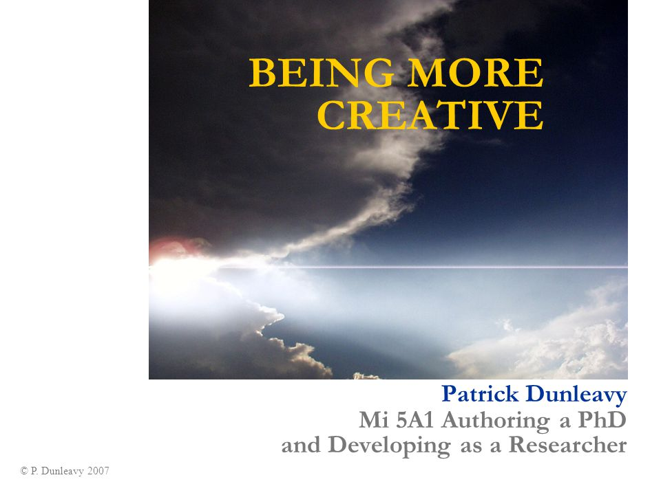 BEING MORE CREATIVE Patrick Dunleavy Mi 5A1 Authoring a PhD and Developing as a Researcher Picture Credit:: www.fourbees.com © P.