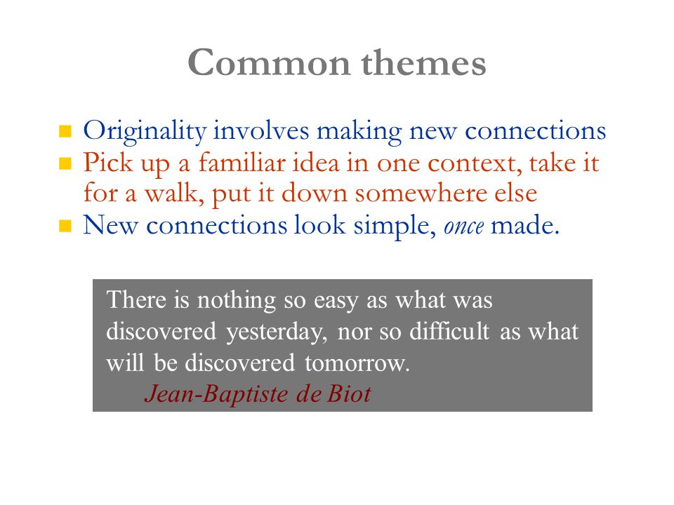 Common themes Originality involves making new connections Pick up a familiar idea in one context, take it for a walk, put it down somewhere else New connections look simple, once made.