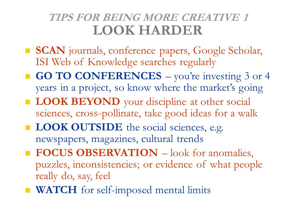 TIPS FOR BEING MORE CREATIVE 1 LOOK HARDER SCAN journals, conference papers, Google Scholar, ISI Web of Knowledge searches regularly GO TO CONFERENCES – you're investing 3 or 4 years in a project, so know where the market's going LOOK BEYOND your discipline at other social sciences, cross-pollinate, take good ideas for a walk LOOK OUTSIDE the social sciences, e.g.