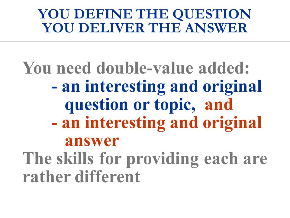 YOU DEFINE THE QUESTION YOU DELIVER THE ANSWER Q A You need double-value added: - an interesting and original question or topic, and - an interesting and original answer The skills for providing each are rather different