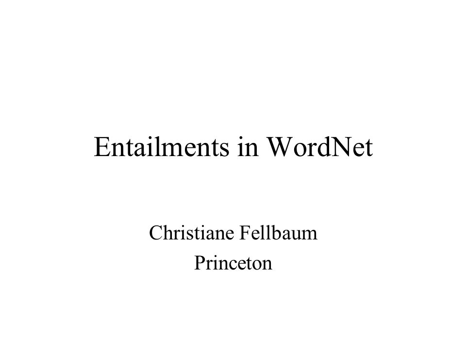 Entailments in WordNet Christiane Fellbaum Princeton