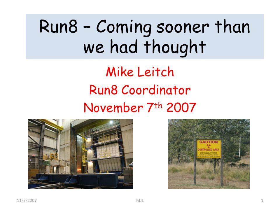 Run8 – Coming sooner than we had thought Mike Leitch Run8 Coordinator November 7 th 2007 11/7/20071MJL