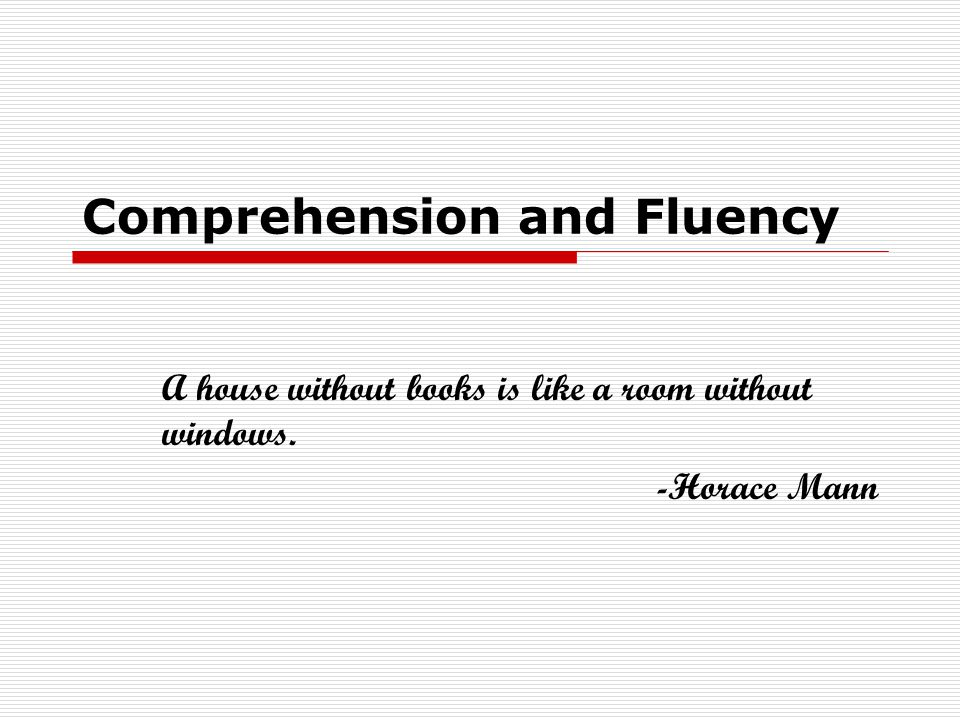 Comprehension and Fluency A house without books is like a room without windows. -Horace Mann