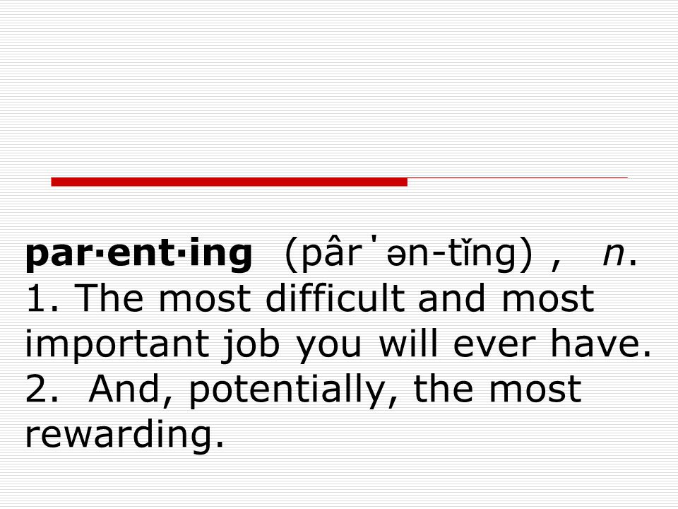 par·ent·ing (pâr΄ ә n-t ǐ ng), n.1. The most difficult and most important job you will ever have.